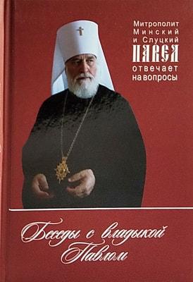 Беседы с Владыкой Павлом. Митрополит Минский и Слуцкий Павел отвечает на вопросы