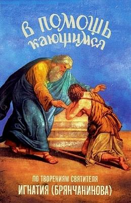 В помощь кающимся. С наставлениями и молитвами. Из сочинений святителя Игнатия (Брянчанинова)