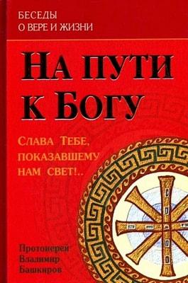 Протоиерей Владимир Башкиров. На пути к Богу. Беседы о вере и жизни. Слава, Тебе, показавшему нам свет!