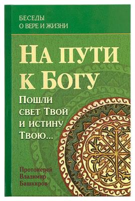 Протоиерей Владимир Башкиров. На пути к Богу. Пошли свет Твой и истину Твою. 3 том