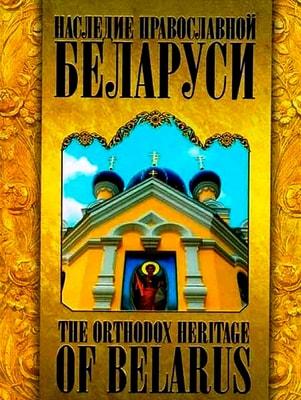 Наследие православной Беларуси - The orthodox heritage of Belarus. Составитель С. Р. Бегиян