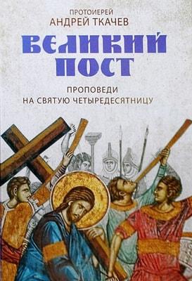 Протоиерей Андрей Ткачев. Великий пост. Проповеди на Святую Четыредесятницу.