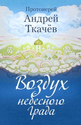 Протоиерей Андрей Ткачев. Воздух небесного Града.