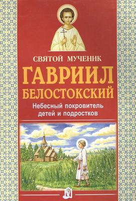 Святой мученик Гавриил Белостокский. Небесный покровитель детей и подростков