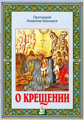 Протоиерей Владимир Башкиров. О крещении.