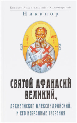 Никанор епископ Архангельский и Холмогорский: Святой Афанасий Великий, архиепископ Александрийский, и его избранные творения