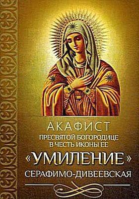 """Акафист Пресвятой Богородице в честь иконы Ее """"Умиление"""" Серафимо-Дивеевская"""