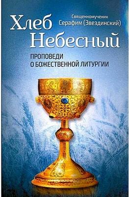 Священномученик Серафим (Звездинский). Хлеб Небесный. Проповеди о Божественной Литургии.