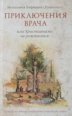 Монахиня Евфимия (Пащенко). Приключения врача, или Христианами не рождаются.
