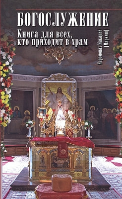 Иеромонах Макарий (Маркиш). Богослужение. Книга для всех, кто приходит в храм.