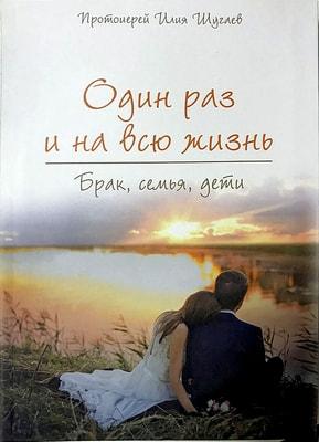 Один раз и на всю жизнь. Брак, семья, дети. Протоиерей Илия Шугаев