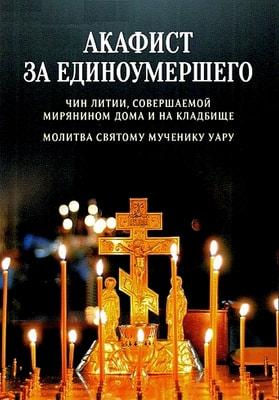 Акафист за единоумершего. Чин литии, совершаемой мирянином дома и на кладбище. Молитва святому мученику Уару