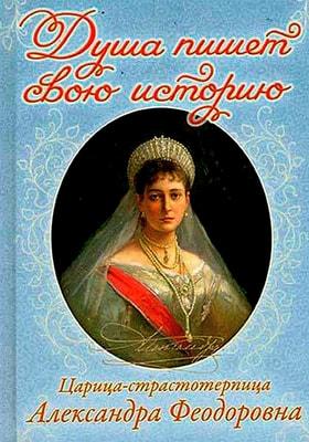 Душа пишет свою историю. Царица-страстотерпица Александра Федоровна