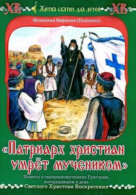 Патриарх христиан умрет мучеником. Повесть о священномученике Григории Монахиня Евфимия (Пащенко)