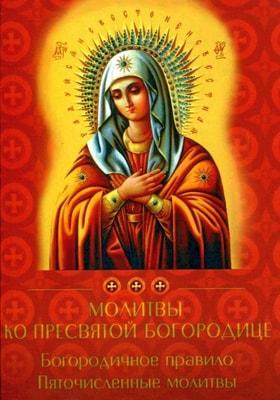 Молитвы ко Пресвятой Богородице. Богородичное правило. Пяточисленные молитвы