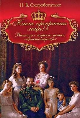 Какие прекрасные лица!.. Рассказы о царских детях, страстотерпцах Скоробогатько Наталья