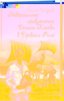 Невероятные приключения Дениса Клюева в Древнем Риме Шумов Тихон