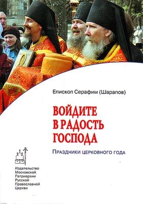 Войдите в радость Господа: Праздники церковного года Епископ Серафим (Шарапов)