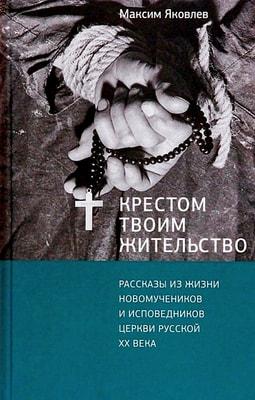 Крестом Твоим жительство. Рассказы из жизни новомучеников и исповедников Церкви Русской ХХ века Яковлев Максим