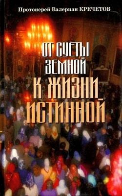 От суеты земной к жизни истинной Протоиерей Валериан Кречетов