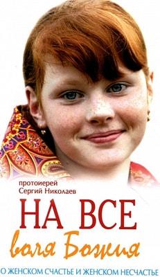 На всё воля Божия. О женском счастье и женском несчастье. Протоиерей Сергий Николаев