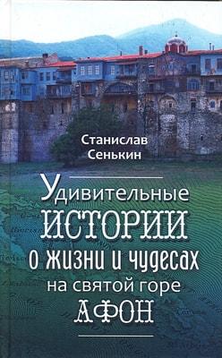 Удивительные истории о жизни и чудесах на Святой горе Афон. Сенькин Станислав