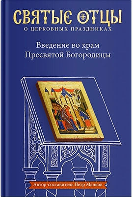 Введение во храм Пресвятой Богородицы. Антология святоотеческих проповедей Петр Малков