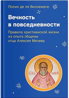 Вечность в повседневности. Правила христианской жизни из опыта общины отца Алексея Мечева Полин де ля Виллежегю