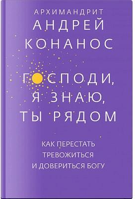 Господи, я знаю, Ты рядом. Как перестать тревожиться и довериться Богу. Андрей Конанос