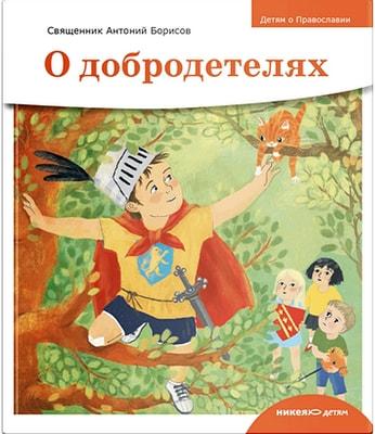 Детям о Православии. О добродетелях. Священник Антоний Борисов