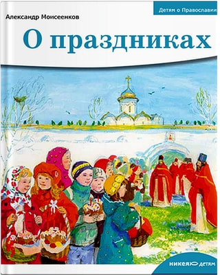 Детям о Православии. О праздниках. Александр Моисеенков