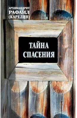 Тайна спасения. Беседы о духовной жизни. Из воспоминаний. Архимандрит Рафаил Карелин