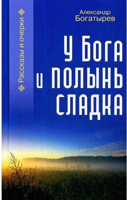 У Бога и полынь сладка. Рассказы и очерки. Богатырев Александр