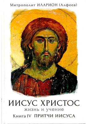 Иисус Христос. Жизнь и учение. Книга IV. Притчи Иисуса. Митрополит Волоколамский Иларион