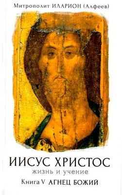 Иисус Христос. Жизнь и учение. Книга V. Агнец Божий. Митрополит Волоколамский Иларион