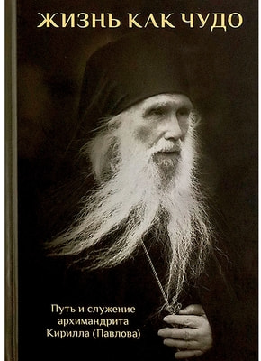 Жизнь как чудо. Путь и служение архимандрита Кирилла (Павлова). К 100-летию со дня рождения