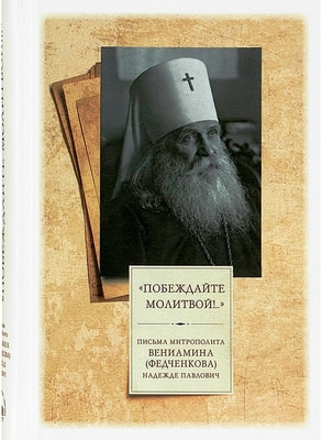 Побеждайте молитвой!.. Письма митрополита Вениамина (Федченкова) Надежде Павлович
