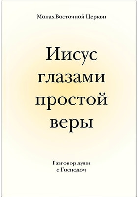 Иисус глазами простой веры. Разговор души с Господом. Монах Восточной Церкви