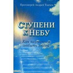Ступени к Небу. Как научиться любить людей. Протоиерей Андрей Ткачёв