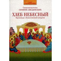 Хлеб Небесный. Проповеди о Божественной литургии Священномученик Серафим (Звездинский)