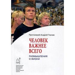 Человек важнее всего. Размышления о жизни Протоиерей Андрей Ткачёв