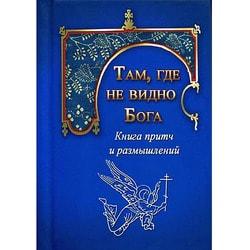 Там, где не видно Бога. Книга притч и размышлений (малый формат)