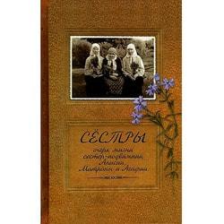 Сестры. Очерк жизни сестер - подвижниц Анисии, Матроны и Агафии Иеромонах Иаков (Тупиков)