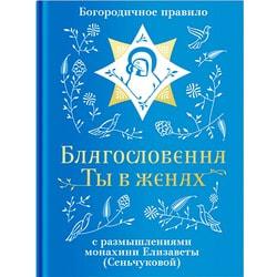 Благословенна Ты в женах. Богородичное правило с размышлениями монахини Елизаветы