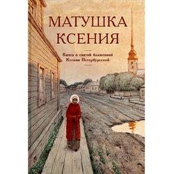Матушка Ксения. Книга о святой блаженной Ксении Петербургской