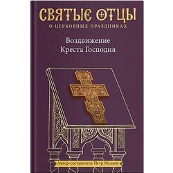 Воздвижение Креста Господня. Антология святоотеческих проповедей. Петр Малков