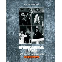 Православные Церкви Юго-Восточной Европы в 1945–1950-х гг. Михаил Шкаровский