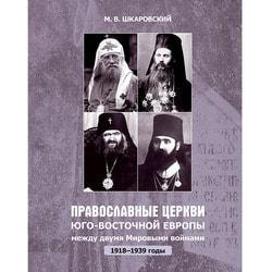 Православные Церкви Юго-Восточной Европы между двумя Мировыми войнами в 1918–1939-х гг.. Михаил Шкаровский