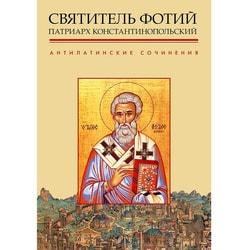 Антилатинские сочинения. Святитель Фотий Патриарх Константинопольский