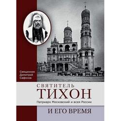 Святитель Тихон, Патриарх Московский и всея России, и его время. Священник Димитрий Сафонов